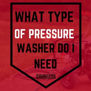 WHAT TYPE OF PRESSURE WASHER DO I NEED